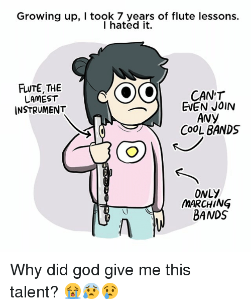God, Growing Up, and Memes: Growing up, I took 7 years of flute lessons.  I hated it.  FLUTE, THE  LAMEST  INSTRUMENT  CAN'T  EVEN JOIN  Avy  COOL BANDS  ONLY  MARCHING  BANDS Why did god give me this talent? 😭😰😢