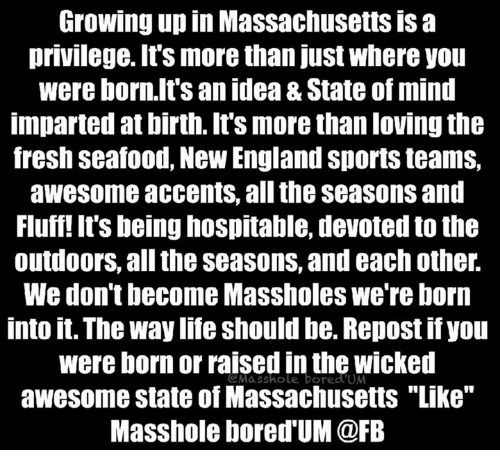 """Masshole: Growing up in Massachusettsisa  privilege. It's more than just where you  were born.It's an idea &State of mind  imparted at birth. It's more thanlovingthe  fresh seafood, New England Sportsteams,  awesome accents, all the seasons and  Fluff! It's being hospitable, devoted to the  outdoors, all the Seasons, and eachother.  We don't become Massholes we're born  into it. The way life should be. Repost ifyou  were born or raised in the wicked  Masshole bored UM  awesome state of Massachusetts """"Like""""  Masshole bored UM @FB"""