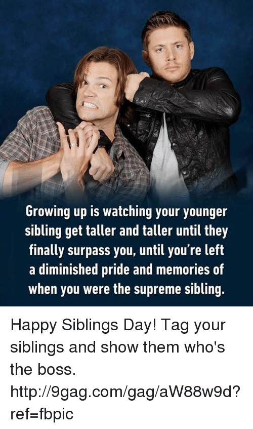 Siblings: Growing up is watching your younger  sibling get taller and taller until they  finally surpass you, until you're left  a diminished pride and memories of  when you were the supreme sibling. Happy Siblings Day! Tag your siblings and show them who's the boss. http://9gag.com/gag/aW88w9d?ref=fbpic