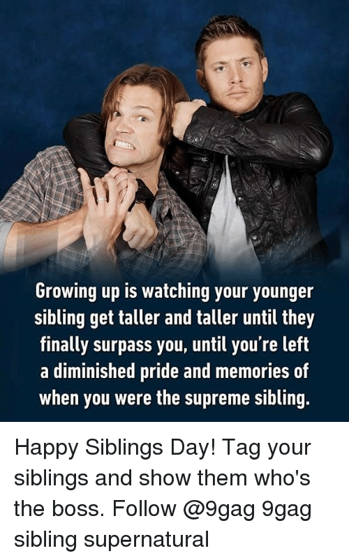 Siblings: Growing up is watching your younger  sibling get taller and taller until they  finally surpass you, until you're left  a diminished pride and memories of  when you were the supreme sibling. Happy Siblings Day! Tag your siblings and show them who's the boss. Follow @9gag 9gag sibling supernatural