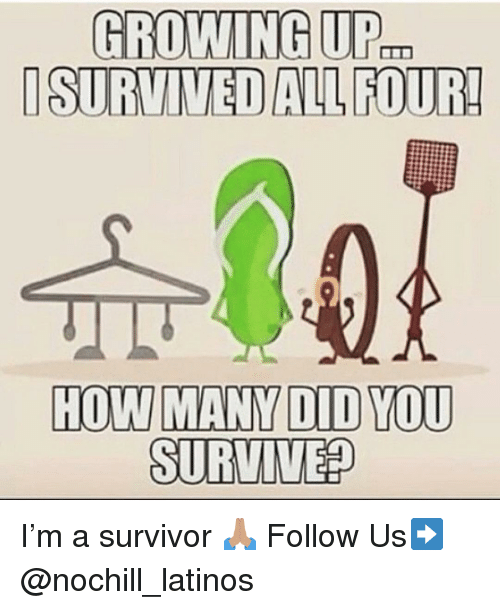 Growing Up, Latinos, and Memes: GROWING UP.  ISURVIVED ALL FOUR!  HOW MANY DID YOU  SURVIVE? I'm a survivor 🙏🏽 Follow Us➡️ @nochill_latinos