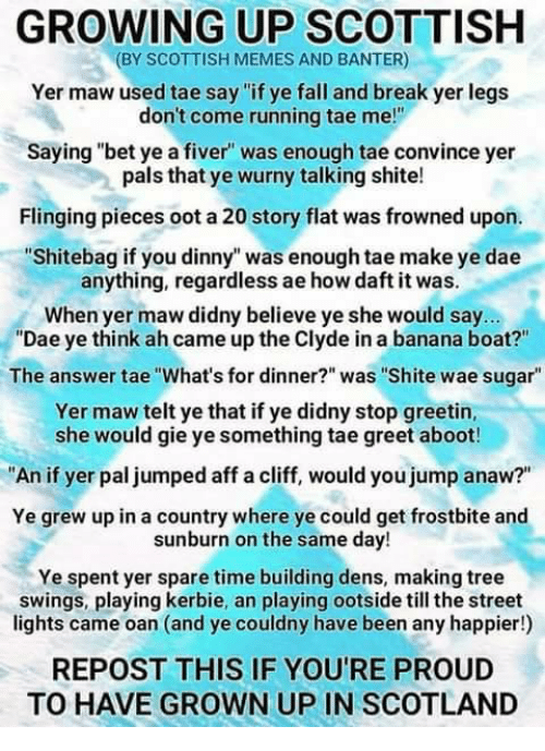 """Fall, Growing Up, and Memes: GROWING UP SCOTTISH  (BY SCOTTISH MEMES AND BANTER)  Yer maw used tae say """"if ye fall and break yer legs  don't come running tae me!""""  Saying """"bet ye a fiver was enough tae convince yer  pals that ye wurny talking shite!  Flinging pieces oot a 20 story flat was frowned upon.  """"Shitebag if you dinny"""" was enough tae make ye dae  anything, regardless ae how daft it was.  When yer maw didny believe ye she would say...  """"Dae ye think ah came up the Clyde in a banana boat?""""  The answer tae """"What's for dinner?"""" was """"Shite wae sugar""""  Yer maw telt ye that if ye didny stop greetin,  she would gie ye something tae greet aboot!  An if yer pal jumped aff a cliff, would you jump anaw?""""  Ye grew up in a country where ye could get frostbite and  sunburn on the same day!  Ye spent yer spare time building dens, making tree  swings, playing kerbie, an playing ootside till the street  lights came oan (and ye couldny have been any happier!)  REPOST THIS IF YOU'RE PROUD  TO HAVE GROWN UP IN SCOTLAND"""
