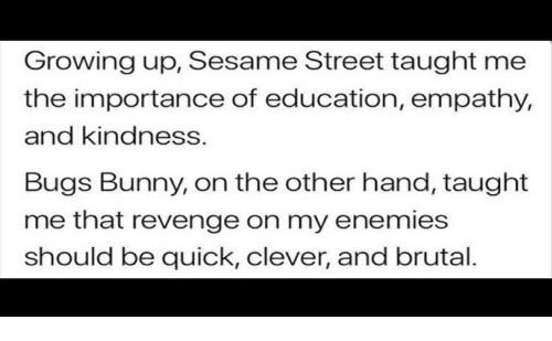 Bugs Bunny, Growing Up, and Revenge: Growing up, Sesame Street taught me  the importance of education, empathy,  and kindness.  Bugs Bunny, on the other hand, taught  me that revenge on my enemies  should be quick, clever, and brutal.