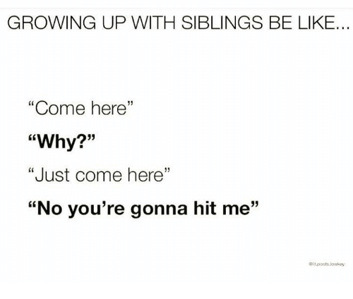 """Growing Up With Siblings: GROWING UP WITH SIBLINGS BE LIKE...  """"Come here""""  """"Why?""""  """"Just come here""""  """"No you're gonna hit me""""  13"""