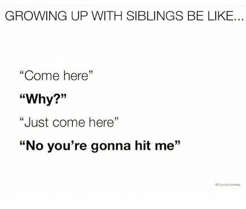"""Growing Up With Siblings: GROWING UP WITH SIBLINGS BE LIKE...  """"Come here""""  """"Why?""""  """"Just come here""""  """"No you're gonna hit me""""  05  19  it.posts.Jowwoy"""