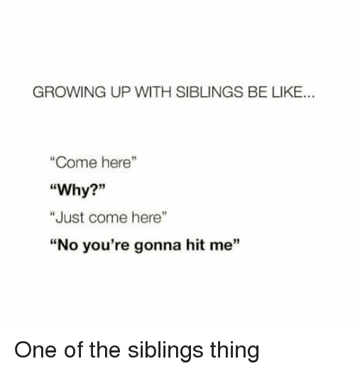 """Growing Up With Siblings: GROWING UP WITH SIBLINGS BE LIKE...  """"Come here""""  """"Why?""""  """"Just come here""""  """"No you're gonna hit me"""" One of the siblings thing"""