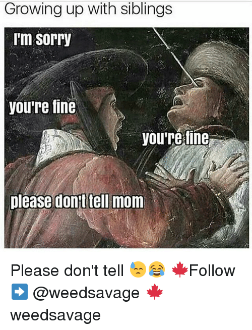 Growing Up With Siblings: Growing up with siblings  I'm Sorry  you're fine  you're fine  please don't tell mom Please don't tell 😓😂 🍁Follow ➡ @weedsavage 🍁 weedsavage