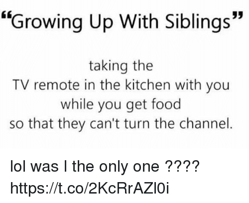 "Food, Growing Up, and Lol: ""Growing Up With Siblings""  taking the  TV remote in the kitchen with you  while you get food  so that they can't turn the channel lol was I the only one ???? https://t.co/2KcRrAZl0i"