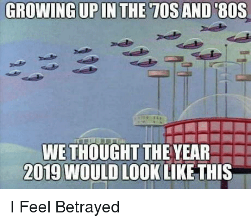 tos: GROWING UPIN THE TOS AND 80S  WE THOUGHT THE YEAR  2019 WOULD LOOK LIKE THIS I Feel Betrayed