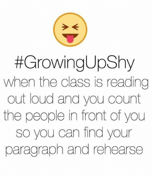 Funny:  #Growing UpShy  When the class is reading  out loud and you count  the people in front of you  so you can find your  paragraph and rehearse