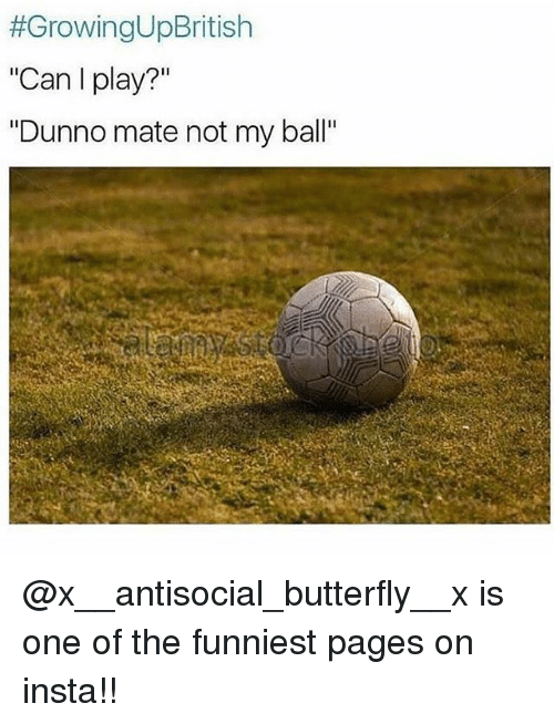 "Dunnoe:  #GrowingUpBritish  ""Can I play?""  ""Dunno mate not my ball"" @x__antisocial_butterfly__x is one of the funniest pages on insta!!"