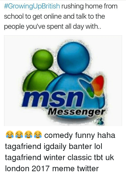 Memes Twitter:  #GrowingUpBritish rushing home from  school to get online and talk to the  people you've spent all day with  msn  Messenger 😂😂😂😂 comedy funny haha tagafriend igdaily banter lol tagafriend winter classic tbt uk london 2017 meme twitter