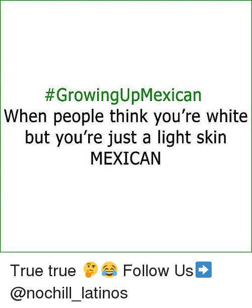Latinos, Memes, and True:  #GrowingUpMexican  When people think you're white  but you're just a light skin  MEXICAN True true 🤔😂 Follow Us➡️ @nochill_latinos