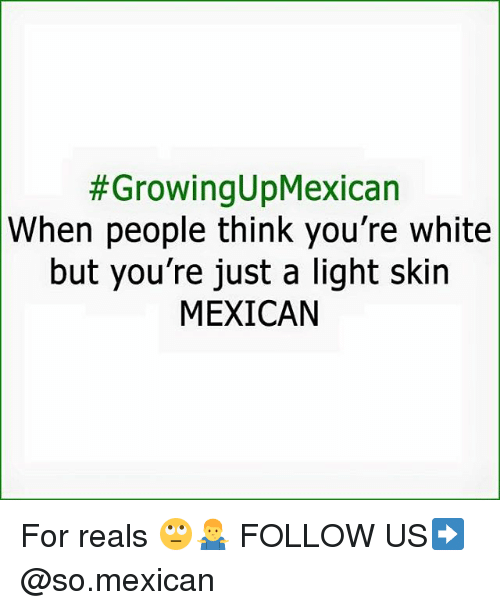 Memes, White, and Mexican:  #GrowingUpMexican  When people think you're white  but you're just a light skin  MEXICAN For reals 🙄🤷‍♂️ FOLLOW US➡️ @so.mexican