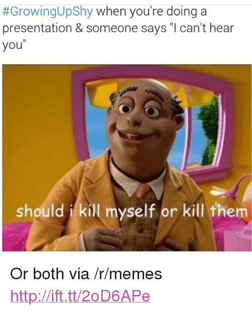 """Memes, Http, and Via:  #GrowingUpShy when you're doing a  presentation & someone says """"l can't hear  you  should i kill myself or kill them <p>Or both via /r/memes <a href=""""http://ift.tt/2oD6APe"""">http://ift.tt/2oD6APe</a></p>"""