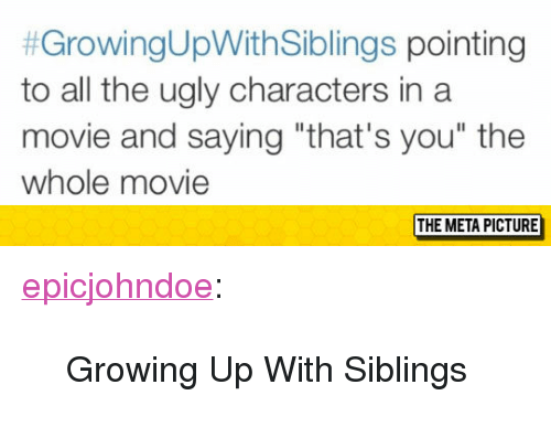 """Growing Up, Tumblr, and Ugly:  #GrowingUpWithSiblings pointing  to all the ugly characters in a  movie and saying """"that's you"""" the  whole movie  THE META PICTURE <p><a href=""""https://epicjohndoe.tumblr.com/post/174462851179/growing-up-with-siblings"""" class=""""tumblr_blog"""">epicjohndoe</a>:</p>  <blockquote><p>Growing Up With Siblings</p></blockquote>"""
