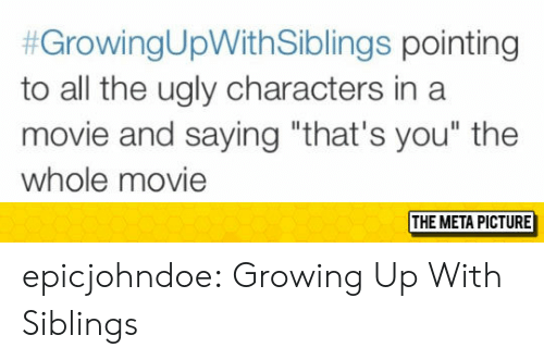 """Growing Up With Siblings:  #GrowingUpWithSiblings pointing  to all the ugly characters in a  movie and saying """"that's you"""" the  whole movie  THE META PICTURE epicjohndoe:  Growing Up With Siblings"""