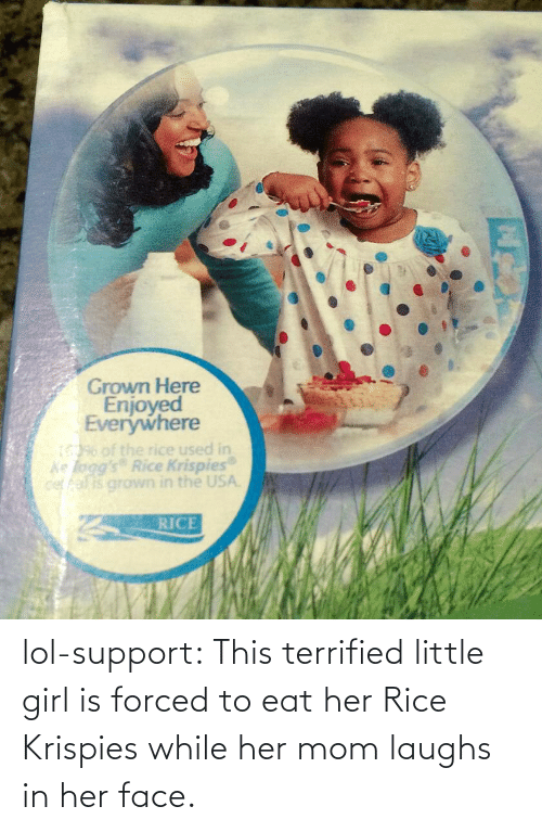rice krispies: Grown Here  Enjoyed  Everywhere  1396 of the rice used in  ke logg's Rice Krispies  cer fal is grown in the USA  RICE lol-support:  This terrified little girl is forced to eat her Rice Krispies while her mom laughs in her face.