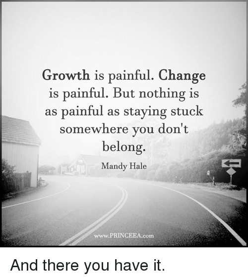 Memes, Belongings, and 🤖: Growth is painful. Change  is painful. But nothing is  as painful as staying stuck  somewhere you don't  belong  Mandy Hale  www.PRINCEEA.com And there you have it.