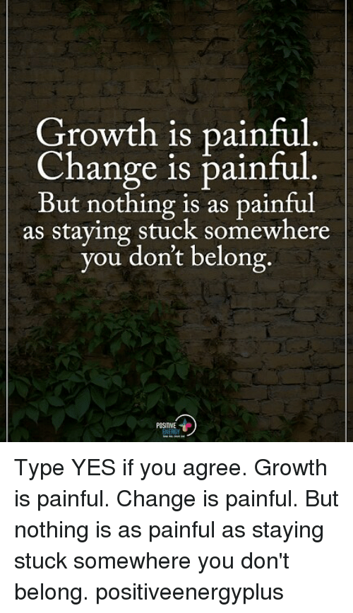 Memes, Change, and 🤖: Growth is painful  Change is painful  But nothing is as painful  as staying stuck somewhere  you dont belong.  POSITINE Type YES if you agree. Growth is painful. Change is painful. But nothing is as painful as staying stuck somewhere you don't belong. positiveenergyplus
