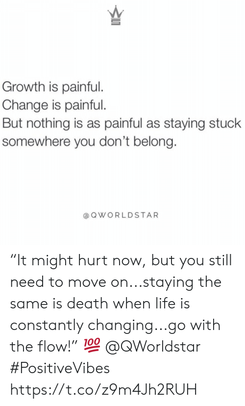 "Painful: Growth is painful.  Change is painful.  But nothing is as painful as staying stuck  somewhere you don't belong.  @QWORLDSTAR ""It might hurt now, but you still need to move on...staying the same is death when life is constantly changing...go with the flow!"" ? @QWorldstar #PositiveVibes https://t.co/z9m4Jh2RUH"