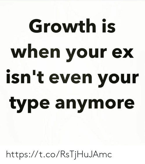 Your Ex: Growth is  when your ex  isn't even your  type anymore https://t.co/RsTjHuJAmc