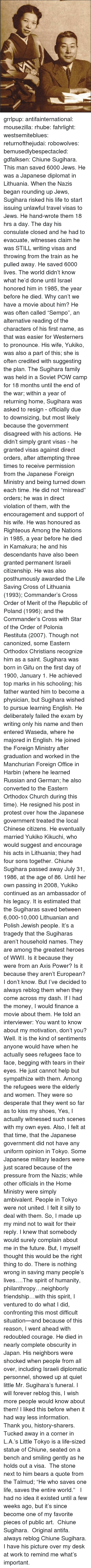 """diplomat: grrlpup: antifainternational:  mousezilla:  rhube:  fahrlight:  westsemiteblues:  returnofthejudai:  robowolves:  bemusedlybespectacled:  gdfalksen:  Chiune Sugihara. This man saved 6000 Jews. He was a Japanese diplomat in Lithuania. When the Nazis began rounding up Jews, Sugihara risked his life to start issuing unlawful travel visas to Jews. He hand-wrote them 18 hrs a day. The day his consulate closed and he had to evacuate, witnesses claim he was STILL writing visas and throwing from the train as he pulled away. He saved 6000 lives. The world didn't know what he'd done until Israel honored him in 1985, the year before he died.  Why can't we have a movie about him?  He was often called """"Sempo"""", an alternative reading of the characters of his first name, as that was easier for Westerners to pronounce. His wife, Yukiko, was also a part of this; she is often credited with suggesting the plan. The Sugihara family was held in a Soviet POW camp for 18 months until the end of the war; within a year of returning home, Sugihara was asked to resign - officially due to downsizing, but most likely because the government disagreed with his actions. He didn't simply grant visas - he granted visas against direct orders, after attempting three times to receive permission from the Japanese Foreign Ministry and being turned down each time. He did not """"misread"""" orders; he was in direct violation of them, with the encouragement and support of his wife. He was honoured as Righteous Among the Nations in 1985, a year before he died in Kamakura; he and his descendants have also been granted permanent Israeli citizenship. He was also posthumously awarded the Life Saving Cross of Lithuania (1993); Commander's Cross Order of Merit of the Republic of Poland (1996); and the Commander's Cross with Star of the Order of Polonia Restituta (2007). Though not canonized, some Eastern Orthodox Christians recognize him as a saint. Sugihara was born in Gifu on the first day of 1900, January """