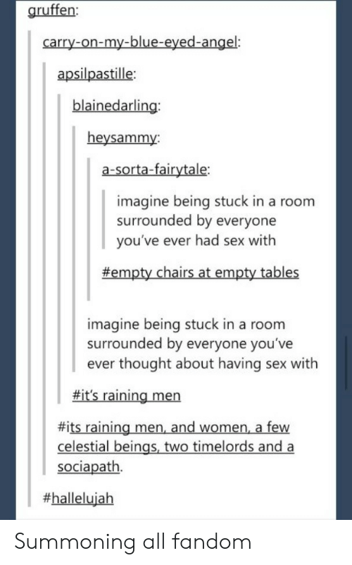 fairytale: gruffen:  carry-on-my-blue-eyed-angel:  apsilpastille  blainedarling  heysammy:  a-sorta-fairytale:  imagine being stuck in a room  surrounded by everyone  you've ever had sex with  #empty chairs at empty tables  imagine being stuck in a room  surrounded by everyone you've  ever thought about having sex with  fit's raining men  #its raining men and women, a few  celestial beings, two timelords and a  sociapath.  Summoning all fandom