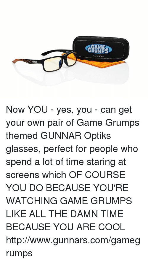 Grumping: GRUMPS  GUNNAR Now YOU - yes, you - can get your own pair of Game Grumps themed GUNNAR Optiks glasses, perfect for people who spend a lot of time staring at screens which OF COURSE YOU DO BECAUSE YOU'RE WATCHING GAME GRUMPS LIKE ALL THE DAMN TIME BECAUSE YOU ARE COOL http://www.gunnars.com/gamegrumps