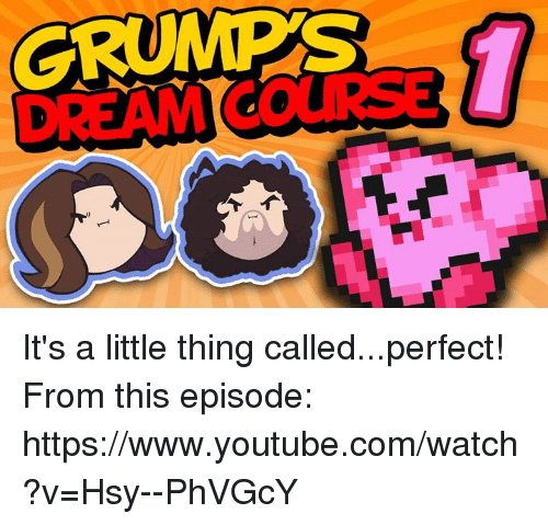 Grumping: GRUMPS It's a little thing called...perfect! From this episode: https://www.youtube.com/watch?v=Hsy--PhVGcY