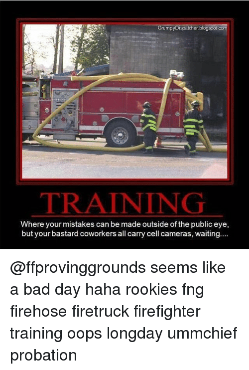 Bad, Bad Day, and Memes: Grumpy Dispatcher blogspot.com  TRAINING  Where your mistakes can be made outside of the public eye,  but your bastard coworkers all carry cell cameras, waiting.... @ffprovinggrounds seems like a bad day haha rookies fng firehose firetruck firefighter training oops longday ummchief probation