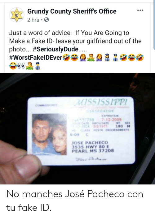 Your Girlfriend: Grundy County Sheriff's Office  2 hrs  Just a word of advice- If You Are Going to  Make a Fake ID- leave your girlfriend out of the  photo... #SeriouslyDude....  #WorstFakelDEver  MISSISSIPPI  NICATION  MATION  7897-12-2009  4TE DAE  2/1977  CLASS ESTR.ENORSEMENTS  WT SE  180 M  S-09  JOSE PACHECO  3535 HWY 80 E  PEARL MS 37208 No manches José Pacheco con tu fake ID.