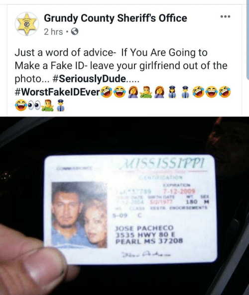 Your Girlfriend: Grundy County Sheriffs Office  2 hrs.  Just a word of advice- If You Are Going to  Make a Fake ID- leave your girlfriend out of the  photo... #SeriouslyDude...  #WorstFakelDEver  MISSISSIPPI  ICATION  XATION  7897-12-2009  ATE AE  S/2/1977  WTSE  180 M  CLAS ESTR ENOCRSEMENTS  S-09  JOSE PACHECO  3535 HWY 80 E  PEARL MS 37208