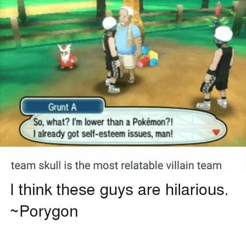 Team Skull: Grunt A  So, what? I'm lower than a Pokémon?!  I already got self-esteem issues, man!  team skull is the most relatable villain team I think these guys are hilarious. ~Porygon