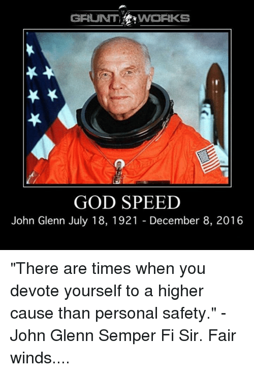 """semper fi: GRUNT  VWORKS  GOD SPEED  John Glenn July 18, 1921 December 8, 2016 """"There are times when you devote yourself to a higher cause than personal safety."""" -John Glenn Semper Fi Sir. Fair winds...."""