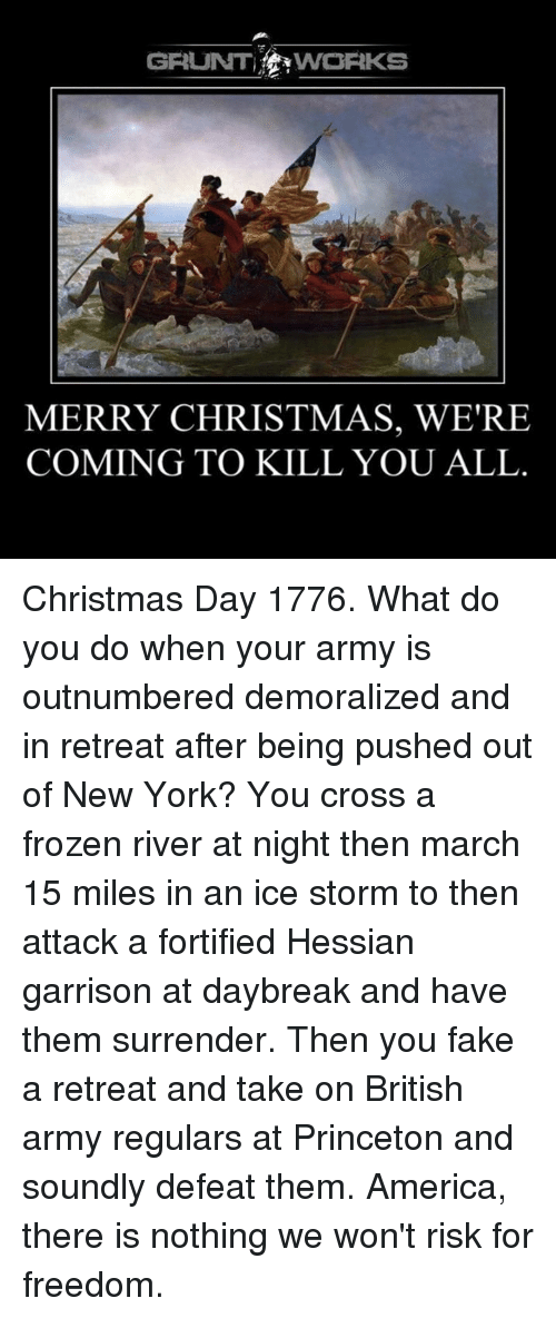 Frozen, Memes, and New York: GRUNT  VWORKS  MERRY CHRISTMAS, WE'RE  COMING TO KILL YOU ALL Christmas Day 1776.  What do you do when your army is outnumbered demoralized and in retreat after being pushed out of New York?  You cross a frozen river at night then march 15 miles in an ice storm to then attack a fortified Hessian garrison at daybreak and have them surrender. Then you fake a retreat and take on British army regulars at Princeton and soundly defeat them.   America, there is nothing we won't risk for freedom.