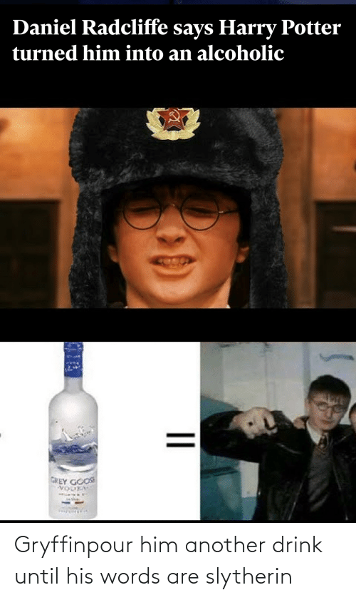 Slytherin: Gryffinpour him another drink until his words are slytherin