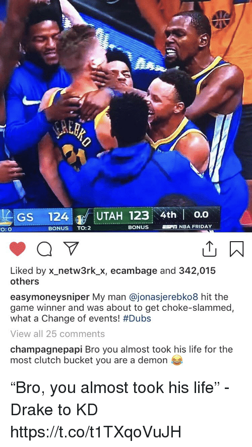 """Drake, Friday, and Life: GS 124 UTAH 123 4th o.o  O: O  BONUS TO:2  BONUS  NBA FRIDAY  Liked by x-netw3rk.Х, ecambage and 342,015  others  easymoneysniper My man @jonasjerebko8 hit the  game winner and was about to get choke-slammed,  what a change of events! #Dubs  View all 25 comments  champagnepapi Bro you almost took his life for the  most clutch bucket you are a demon """"Bro, you almost took his life"""" - Drake to KD https://t.co/t1TXqoVuJH"""