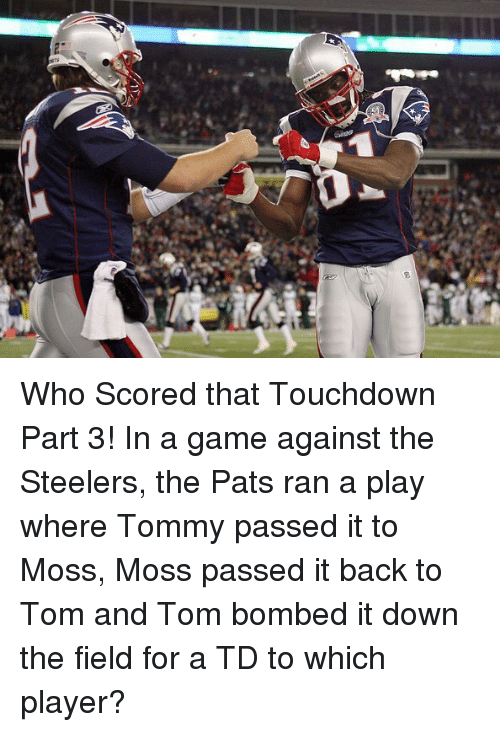 Touchdowners: gs Who Scored that Touchdown Part 3! In a game against the Steelers, the Pats ran a play where Tommy passed it to Moss, Moss passed it back to Tom and Tom bombed it down the field for a TD to which player?