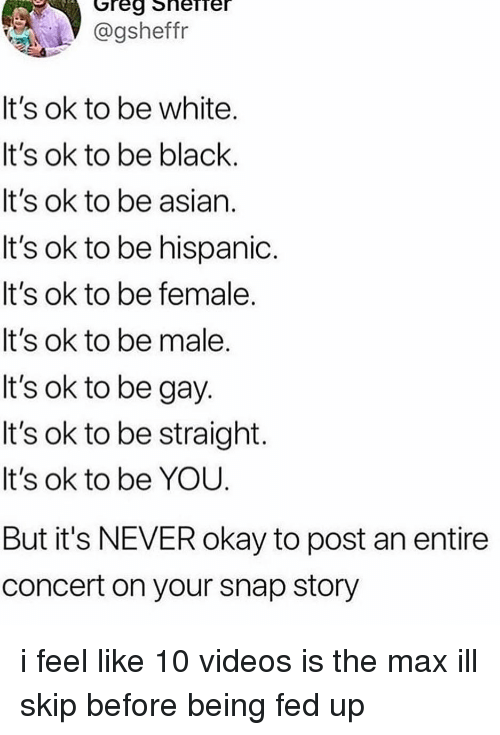 fed up: @gsheffr  It's ok to be white  It's ok to be black.  It's ok to be asian.  It's ok to be hispanioc.  It's ok to be female.  It's ok to be male  It's ok to be gay  It's ok to be straight  It's ok to be YOU  But it's NEVER okay to post an entire  concert on your snap story i feel like 10 videos is the max ill skip before being fed up