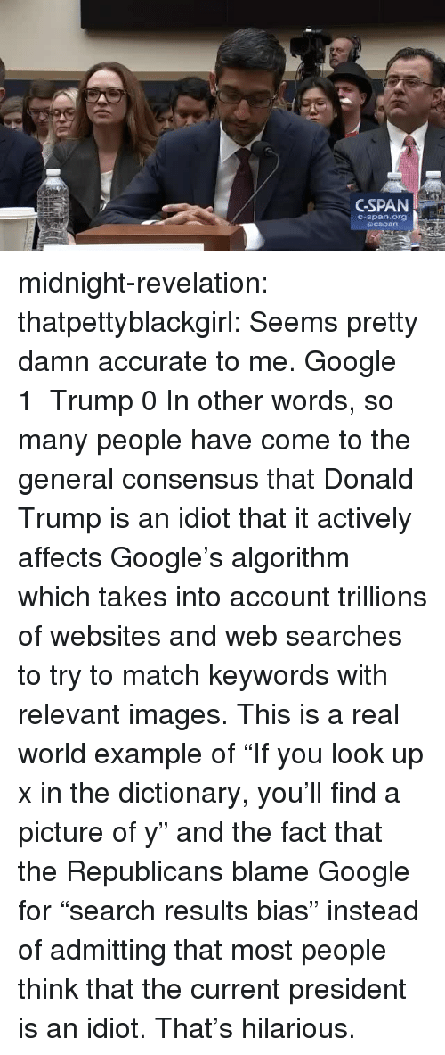 """in other words: GSPAN  C-span.org midnight-revelation:  thatpettyblackgirl:   Seems pretty damn accurate to me.    Google 1 Trump 0     In other words, so many people have come to the general consensus that Donald Trump is an idiot that it actively affects Google's algorithm which takes into account trillions of websites and web searches to try to match keywords with relevant images. This is a real world example of """"If you look up x in the dictionary, you'll find a picture of y"""" and the fact that the Republicans blame Google for """"search results bias"""" instead of admitting that most people think that the current president is an idiot. That's hilarious."""