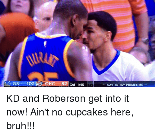Roberson: GSS 102 OKC 82  3rd 1:45  19  SATURDAY PRIMETIME KD and Roberson get into it now! Ain't no cupcakes here, bruh!!!