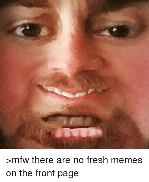 Fresh, Meme, and Memes: >mfw there are no fresh memes on the front page