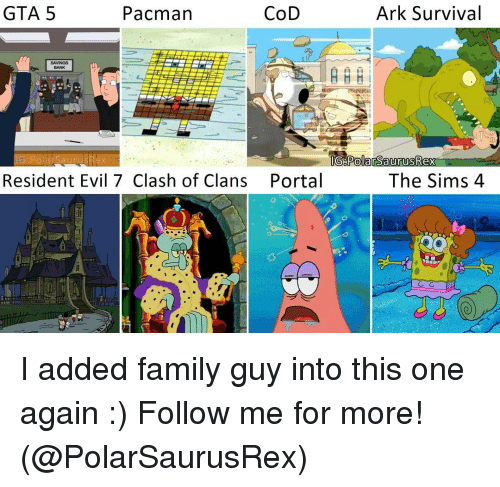 the sim: GTA 5  Ark Survival  Pacman  CoD  SAVINGS  A  IG: Po ar SaurusRex  IG Polar SaurusRex  The Sims 4  Resident Evil 7 Clash of Clans Portal I added family guy into this one again :) Follow me for more! (@PolarSaurusRex)