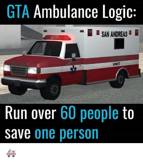 Logic, Memes, and Run: GTA Ambulance Logic:  -  SAN ANDREAS  UNIT  Run over 60 people to  Save one person 🚑