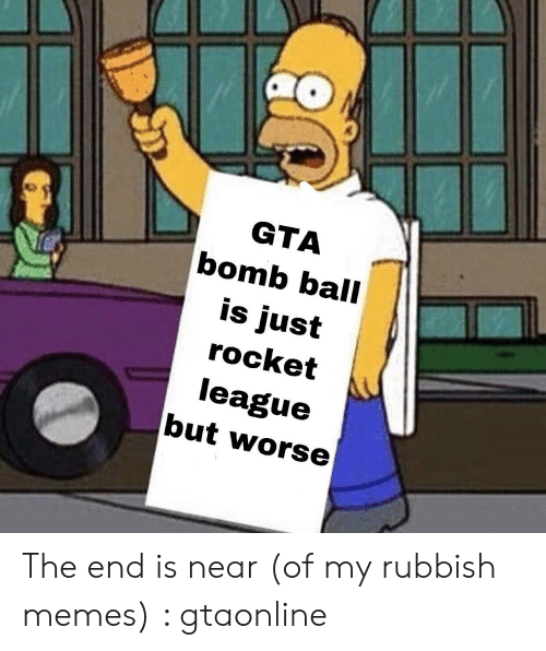 The End Is Near Meme: GTA  bomb ball  is just  rocket  league  but worse The end is near (of my rubbish memes) : gtaonline