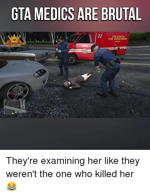 Fire, Memes, and 🤖: GTA MEDICS ARE BRUTAL  22  LOS SANTOS  FIRE DEPARTMENT They're examining her like they weren't the one who killed her 😂