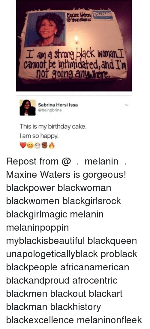 blackpeople: gtine Maters  Cannot pe inhimidated,and In  Sabrina Hersi Issa  @beingbrina  This is my birthday cake.  I am so happy. Repost from @_._melanin_._ Maxine Waters is gorgeous! blackpower blackwoman blackwomen blackgirlsrock blackgirlmagic melanin melaninpoppin myblackisbeautiful blackqueen unapologeticallyblack problack blackpeople africanamerican blackandproud afrocentric blackmen blackout blackart blackman blackhistory blackexcellence melaninonfleek