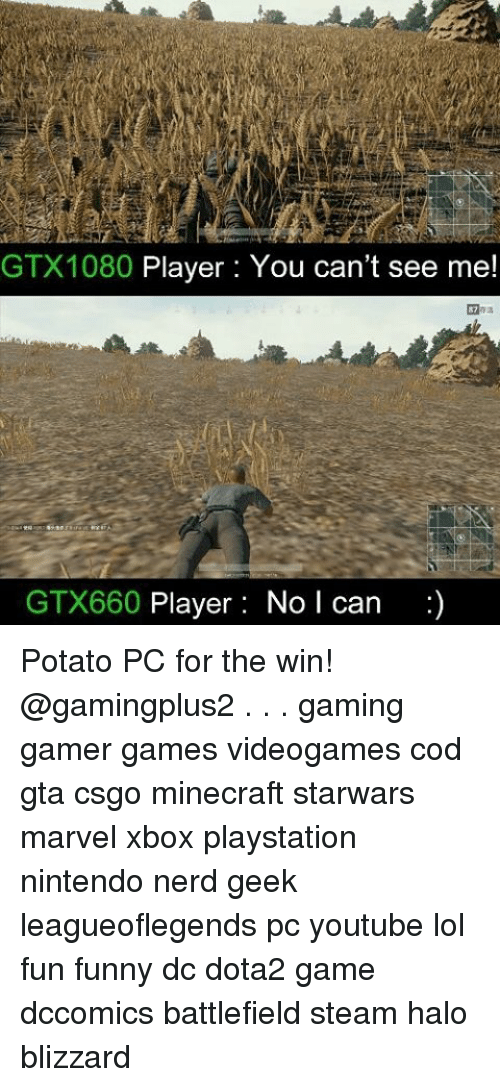 Funny, Halo, and Lol: GTX1080 Player: You can't see me!  GTX660  Player: No l can Potato PC for the win! @gamingplus2 . . . gaming gamer games videogames cod gta csgo minecraft starwars marvel xbox playstation nintendo nerd geek leagueoflegends pc youtube lol fun funny dc dota2 game dccomics battlefield steam halo blizzard
