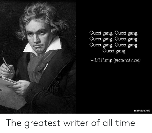 gan: Gu  cci gang, Gucci gang,  ucci gang, Gucci gang,  Gucci gang, Gucci gang,  Gucci gan,g  Lil Pump (pictured here)  mematic.net The greatest writer of all time